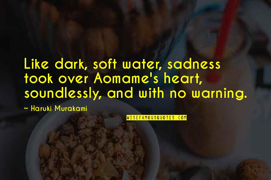 Aomame Quotes By Haruki Murakami: Like dark, soft water, sadness took over Aomame's