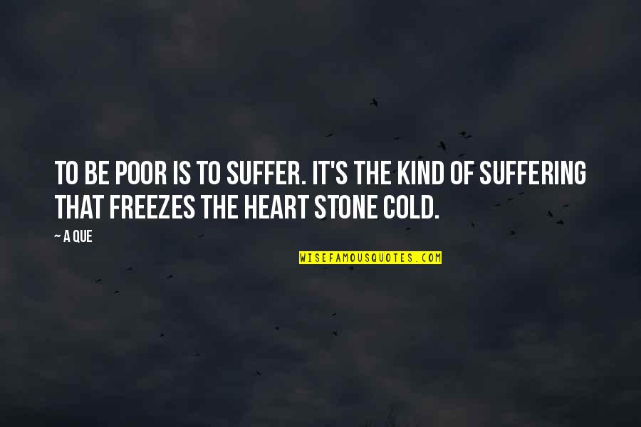 Apathy's Quotes By A Que: To be poor is to suffer. It's the