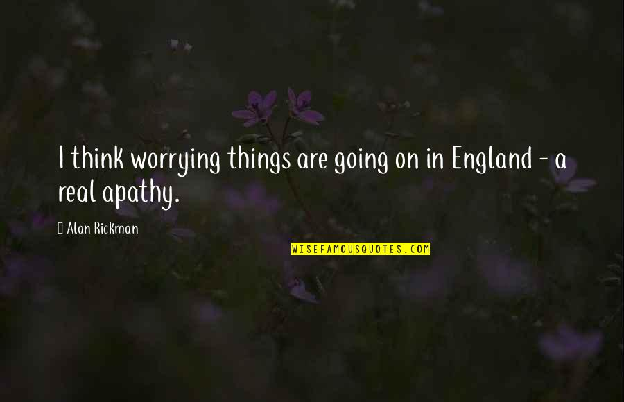 Apathy's Quotes By Alan Rickman: I think worrying things are going on in