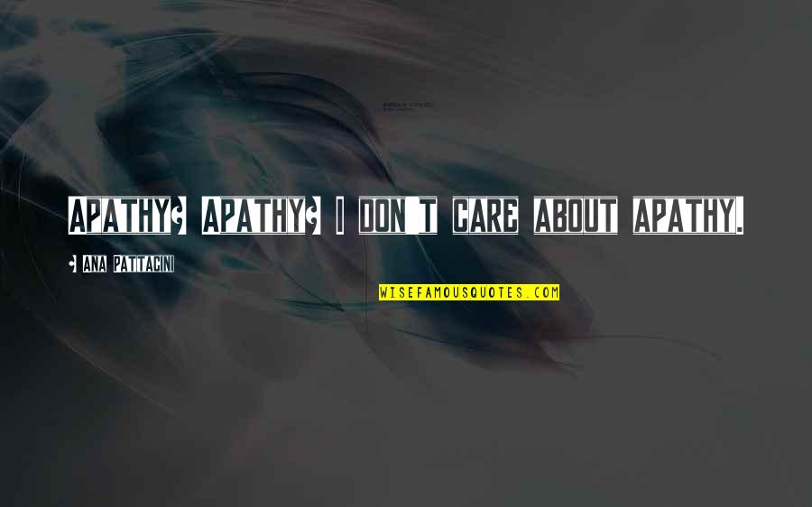 Apathy's Quotes By Ana Pattacini: Apathy? Apathy? I don't care about apathy.
