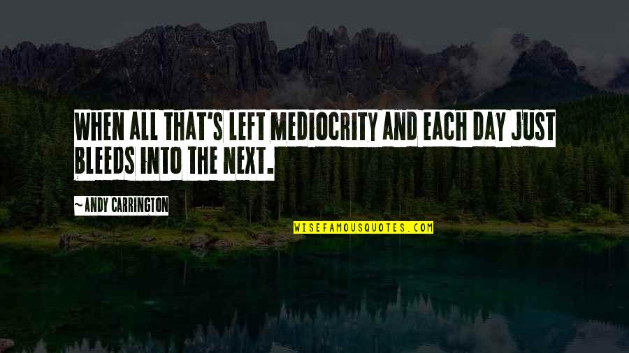 Apathy's Quotes By Andy Carrington: When all that's left mediocrity and each day