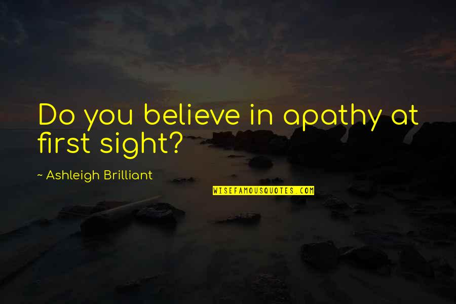 Apathy's Quotes By Ashleigh Brilliant: Do you believe in apathy at first sight?