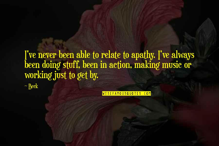 Apathy's Quotes By Beck: I've never been able to relate to apathy.