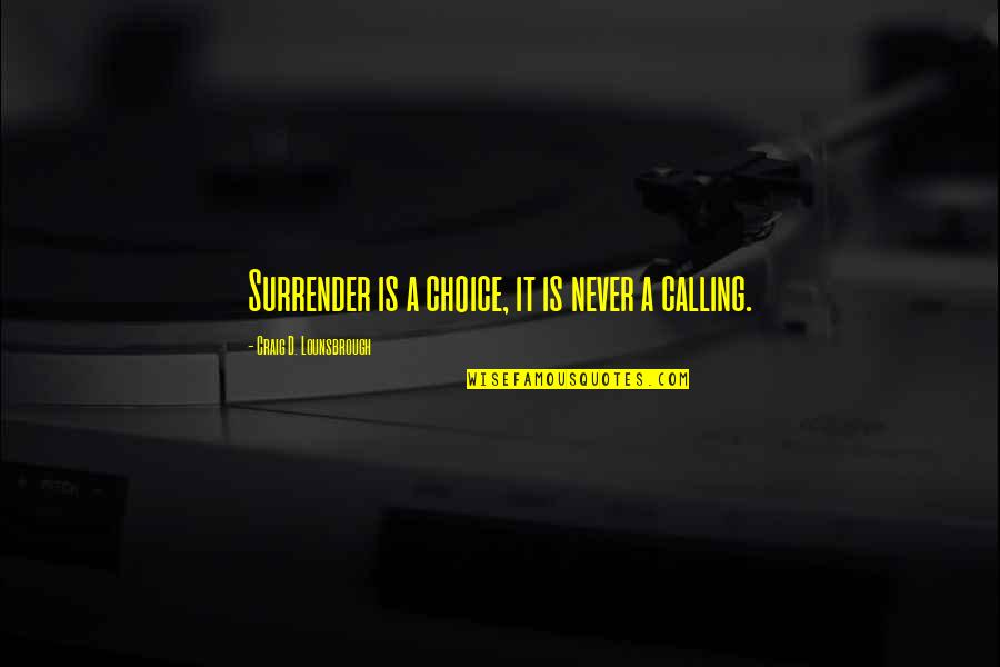 Apathy's Quotes By Craig D. Lounsbrough: Surrender is a choice, it is never a