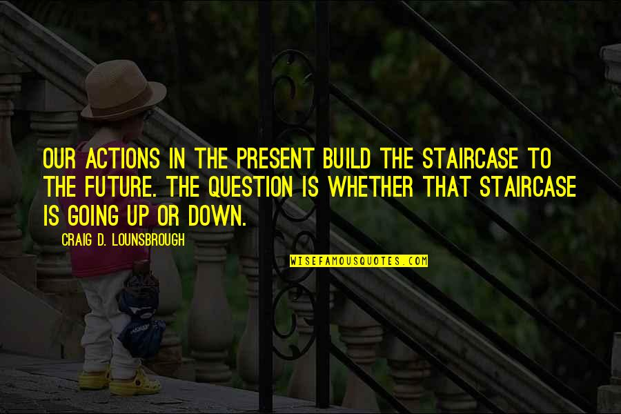 Apathy's Quotes By Craig D. Lounsbrough: Our actions in the present build the staircase
