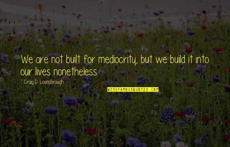 Apathy's Quotes By Craig D. Lounsbrough: We are not built for mediocrity, but we