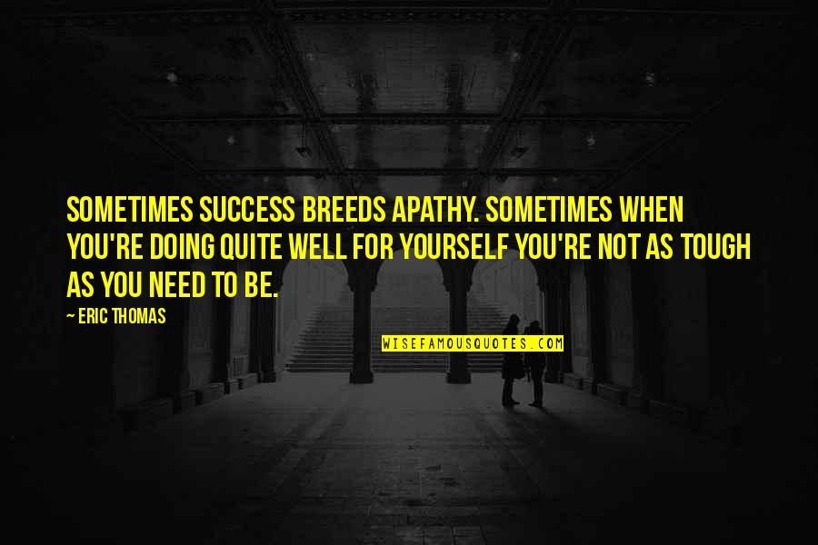 Apathy's Quotes By Eric Thomas: Sometimes success breeds apathy. Sometimes when you're doing