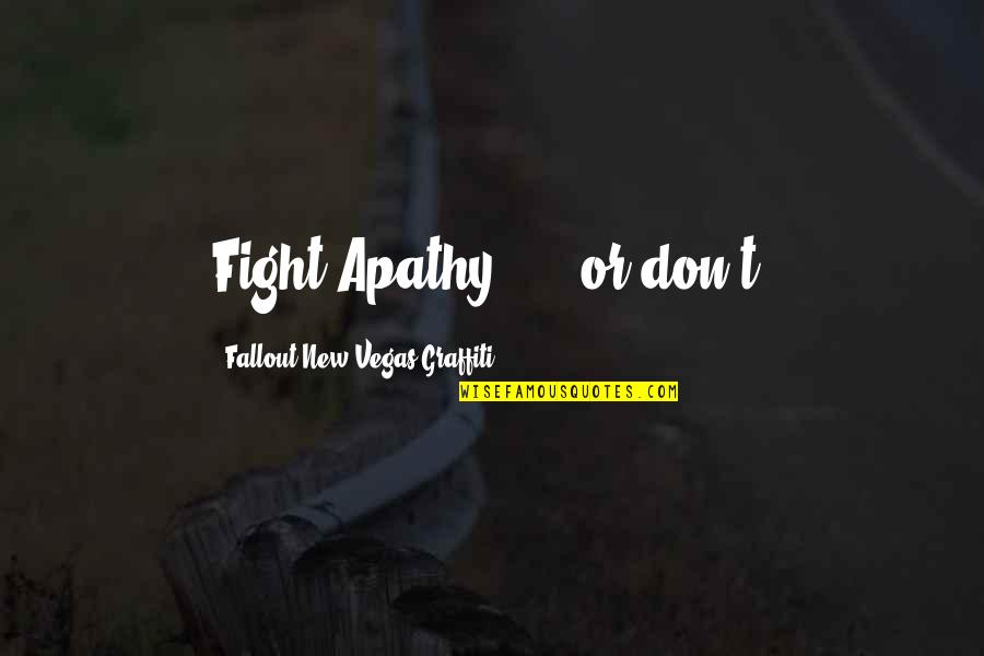 Apathy's Quotes By Fallout New Vegas Graffiti: Fight Apathy! ... or don't.