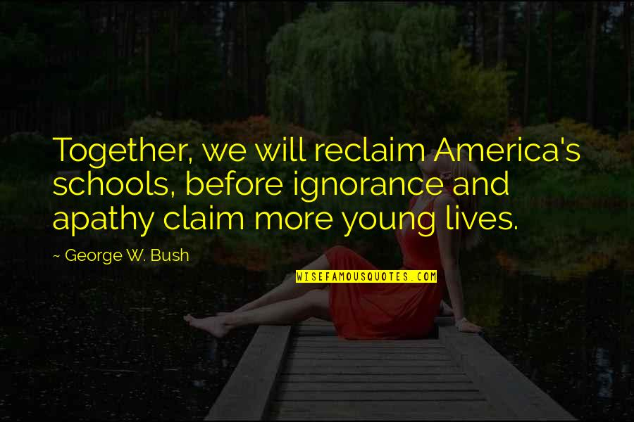 Apathy's Quotes By George W. Bush: Together, we will reclaim America's schools, before ignorance