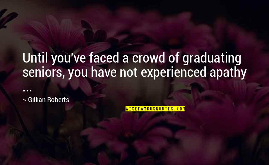 Apathy's Quotes By Gillian Roberts: Until you've faced a crowd of graduating seniors,
