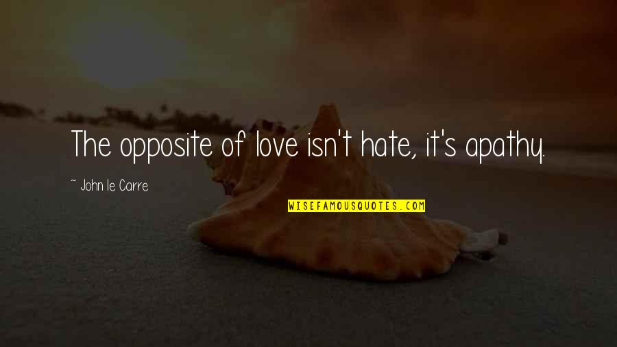 Apathy's Quotes By John Le Carre: The opposite of love isn't hate, it's apathy.