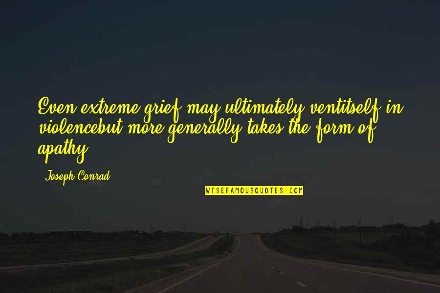 Apathy's Quotes By Joseph Conrad: Even extreme grief may ultimately ventitself in violencebut