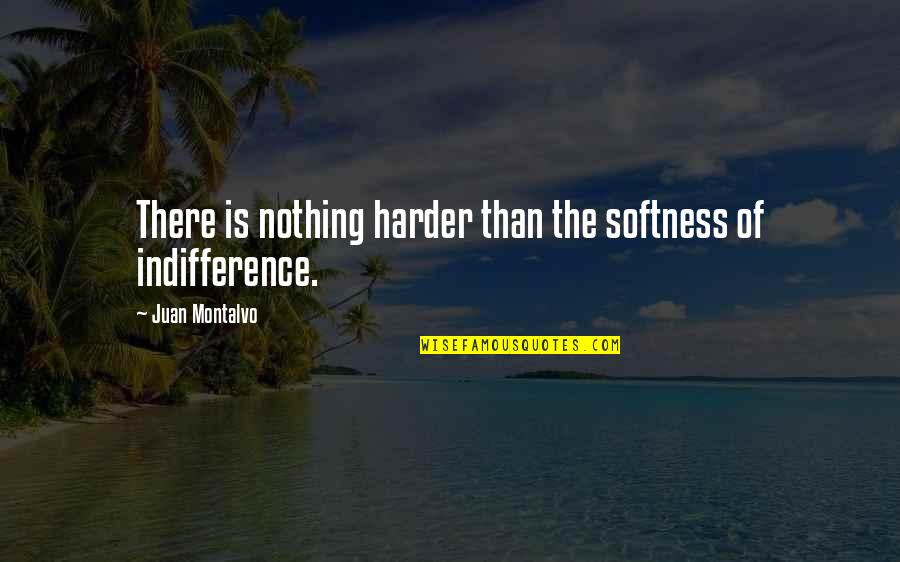 Apathy's Quotes By Juan Montalvo: There is nothing harder than the softness of