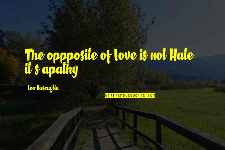 Apathy's Quotes By Leo Buscaglia: The oppposite of Love is not Hate -