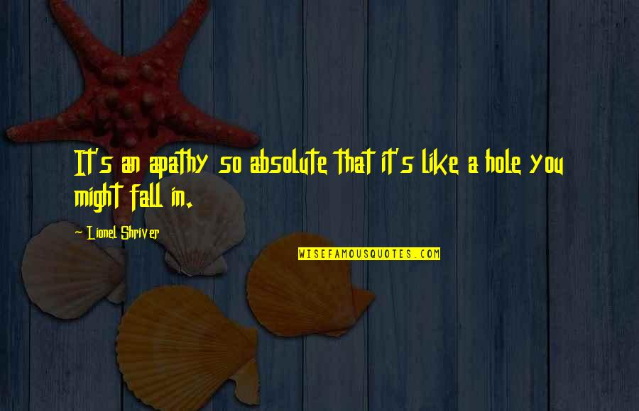 Apathy's Quotes By Lionel Shriver: It's an apathy so absolute that it's like
