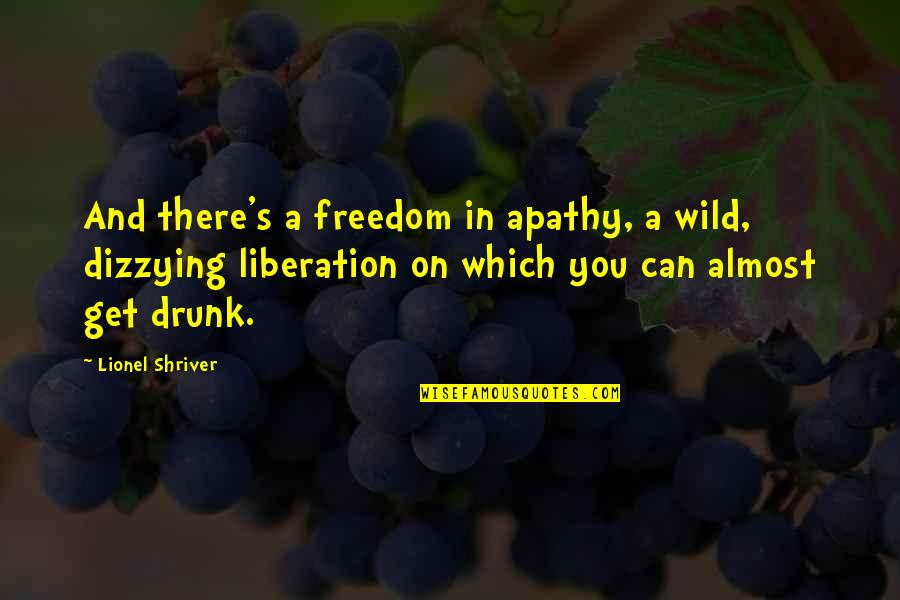 Apathy's Quotes By Lionel Shriver: And there's a freedom in apathy, a wild,
