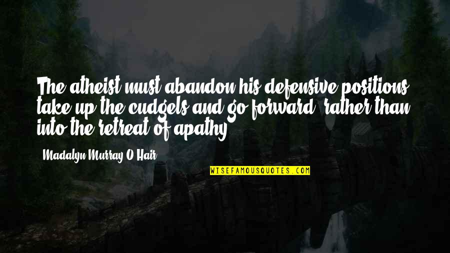 Apathy's Quotes By Madalyn Murray O'Hair: The atheist must abandon his defensive positions, take