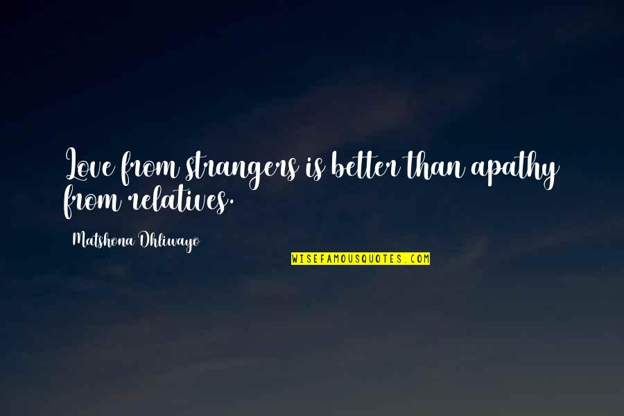 Apathy's Quotes By Matshona Dhliwayo: Love from strangers is better than apathy from
