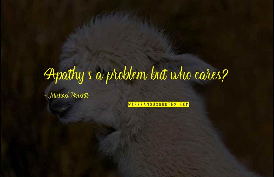 Apathy's Quotes By Michael Parenti: Apathy's a problem but who cares?