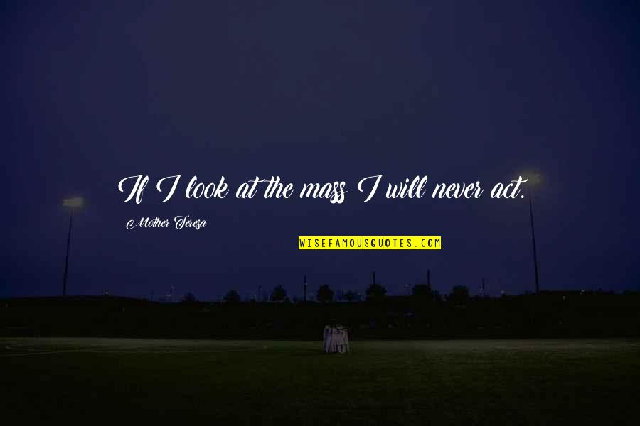 Apathy's Quotes By Mother Teresa: If I look at the mass I will