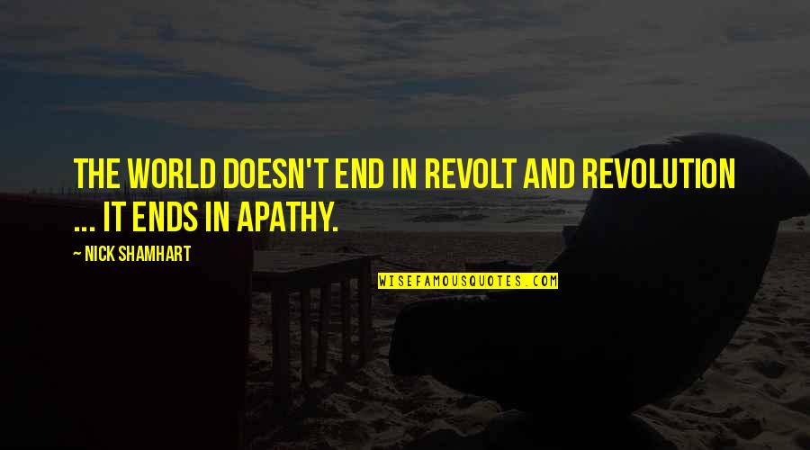 Apathy's Quotes By Nick Shamhart: The world doesn't end in revolt and revolution