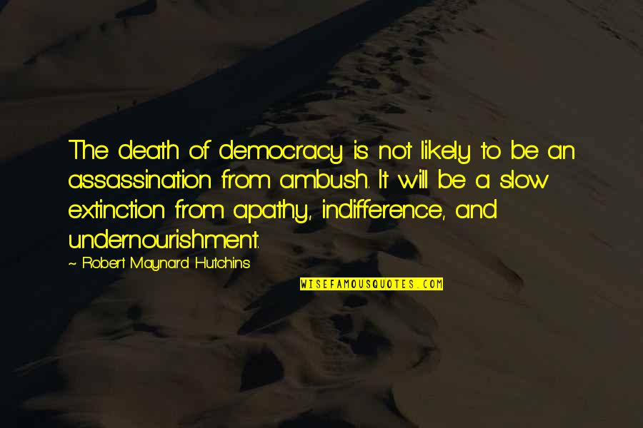 Apathy's Quotes By Robert Maynard Hutchins: The death of democracy is not likely to