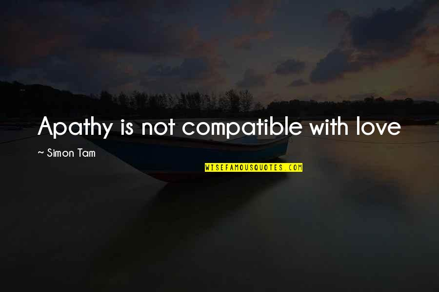 Apathy's Quotes By Simon Tam: Apathy is not compatible with love