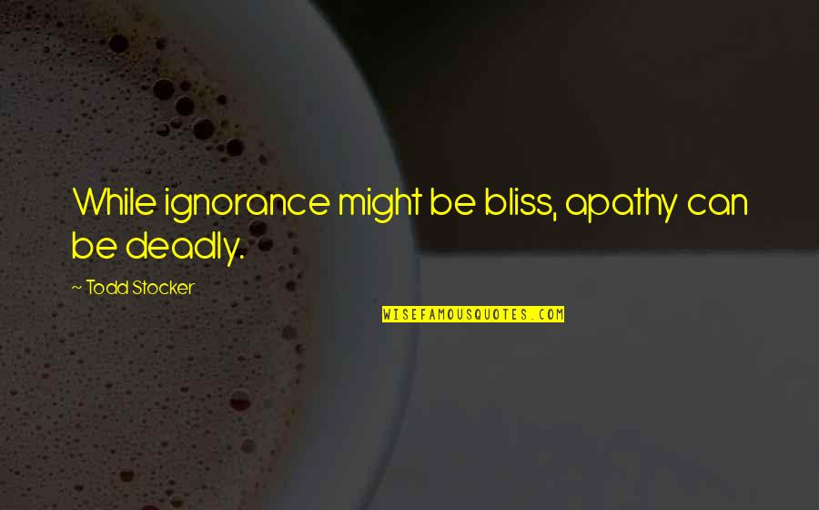 Apathy's Quotes By Todd Stocker: While ignorance might be bliss, apathy can be