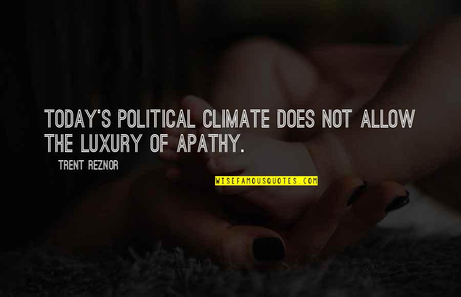 Apathy's Quotes By Trent Reznor: Today's political climate does not allow the luxury
