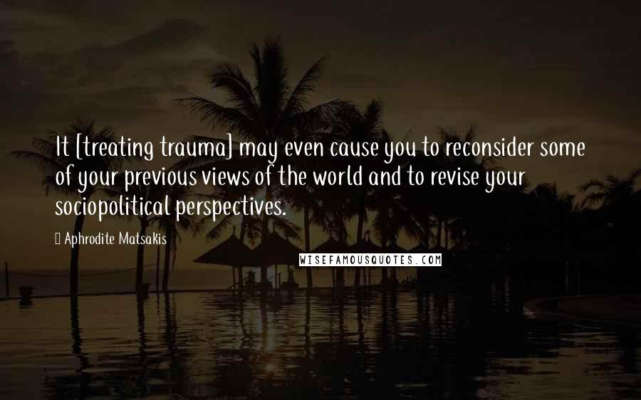 Aphrodite Matsakis quotes: It [treating trauma] may even cause you to reconsider some of your previous views of the world and to revise your sociopolitical perspectives.