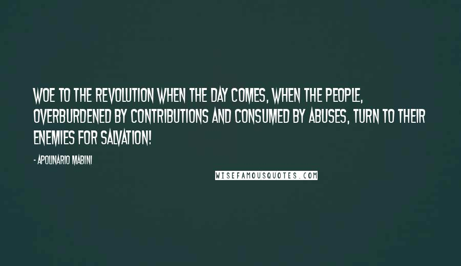 Apolinario Mabini quotes: Woe to the Revolution when the day comes, when the people, overburdened by contributions and consumed by abuses, turn to their enemies for salvation!