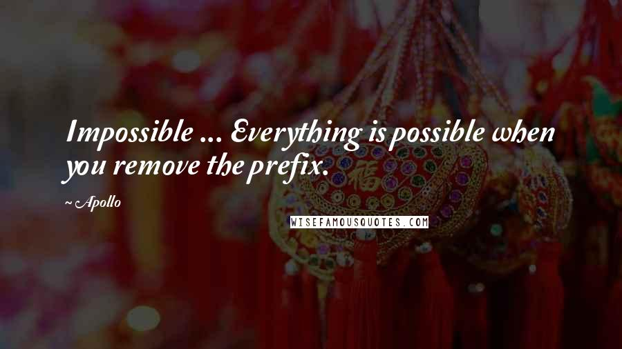 Apollo quotes: Impossible ... Everything is possible when you remove the prefix.