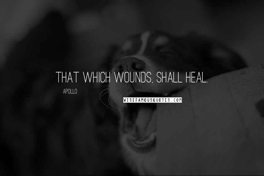 Apollo quotes: That which wounds, shall heal.