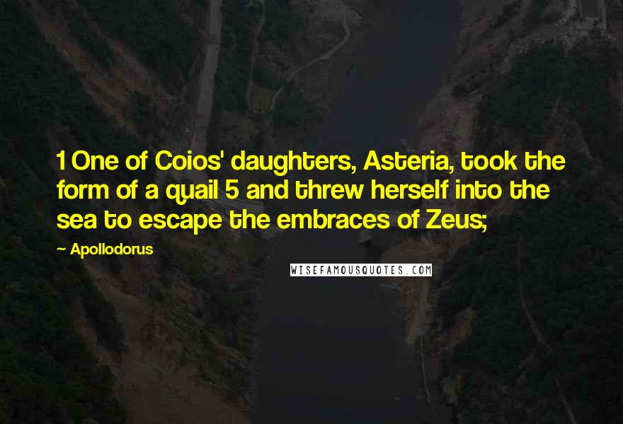 Apollodorus quotes: 1 One of Coios' daughters, Asteria, took the form of a quail 5 and threw herself into the sea to escape the embraces of Zeus;