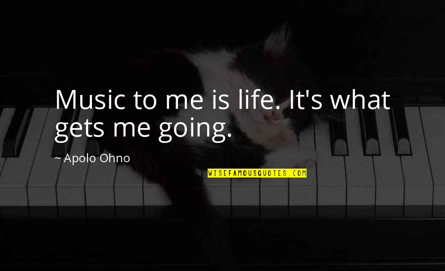 Apolo Ohno Quotes By Apolo Ohno: Music to me is life. It's what gets