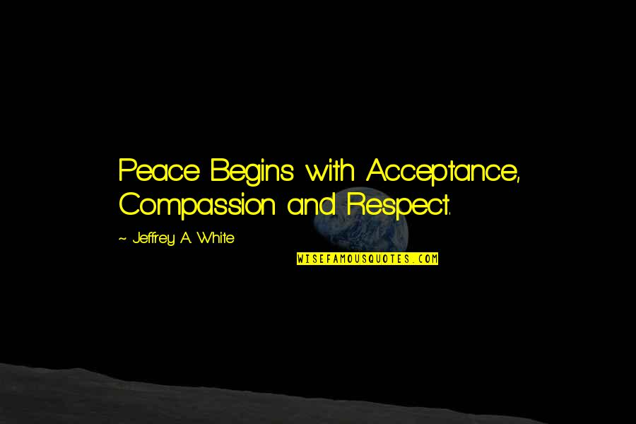 Apologizer Quotes By Jeffrey A. White: Peace Begins with Acceptance, Compassion and Respect.