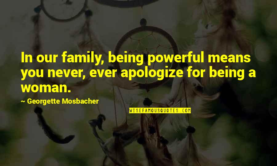 Apologizing To Family Quotes By Georgette Mosbacher: In our family, being powerful means you never,