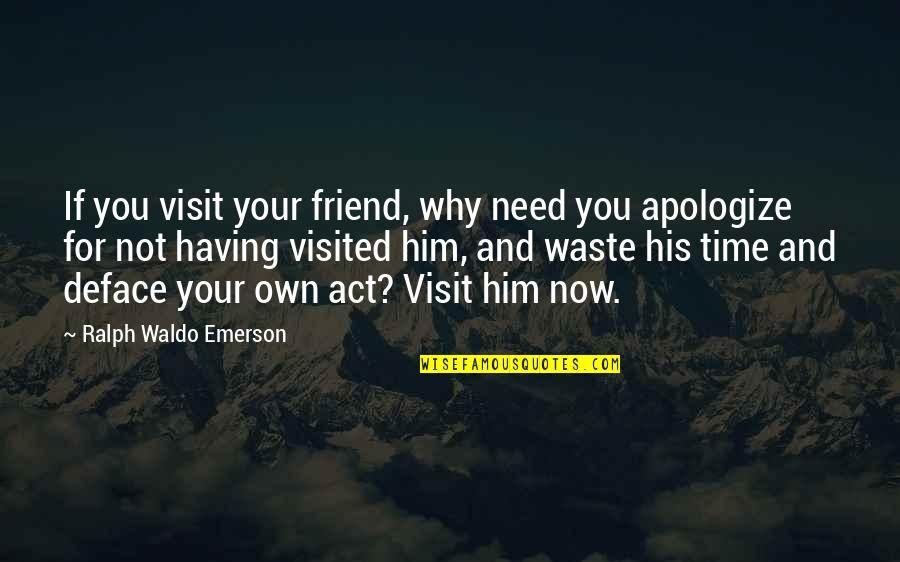 Apologizing To Your Friend Quotes By Ralph Waldo Emerson: If you visit your friend, why need you