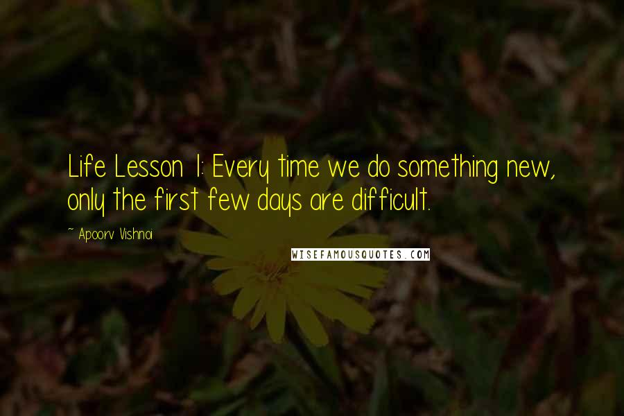 Apoorv Vishnoi quotes: Life Lesson 1: Every time we do something new, only the first few days are difficult.