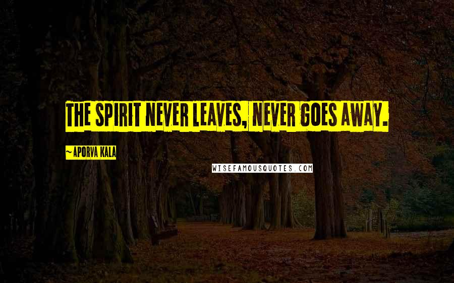 Aporva Kala quotes: The spirit never leaves, never goes away.