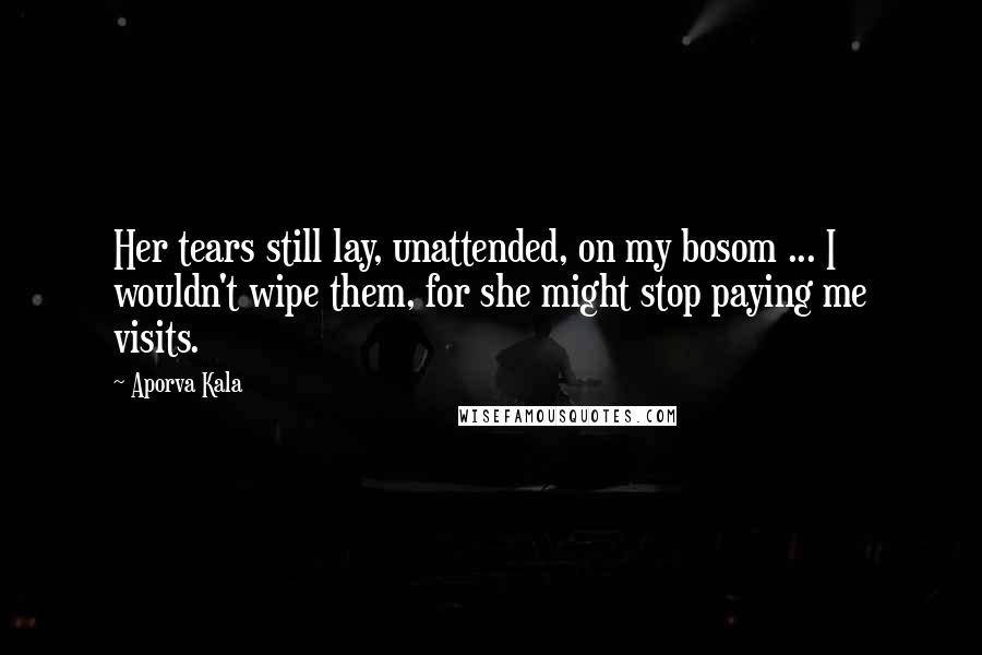 Aporva Kala quotes: Her tears still lay, unattended, on my bosom ... I wouldn't wipe them, for she might stop paying me visits.