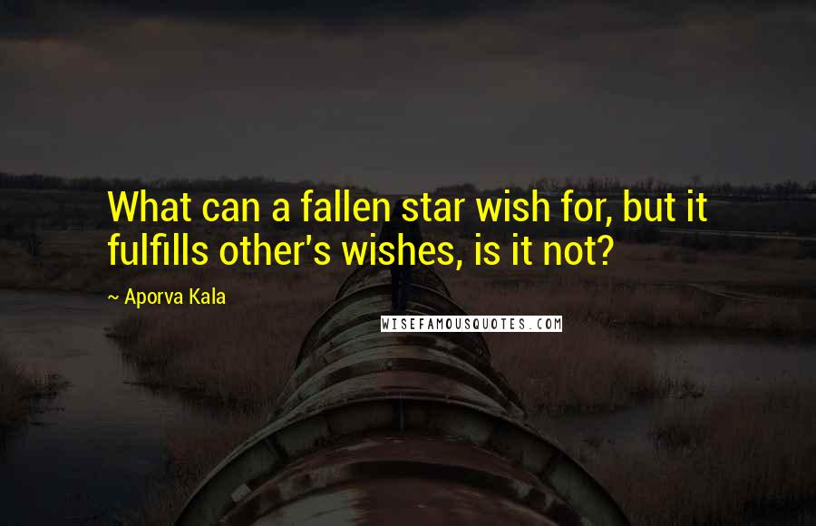 Aporva Kala quotes: What can a fallen star wish for, but it fulfills other's wishes, is it not?