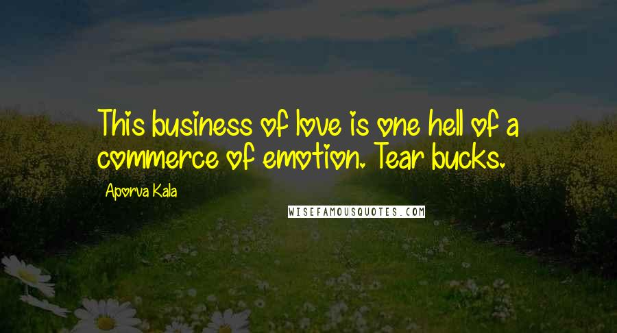 Aporva Kala quotes: This business of love is one hell of a commerce of emotion. Tear bucks.