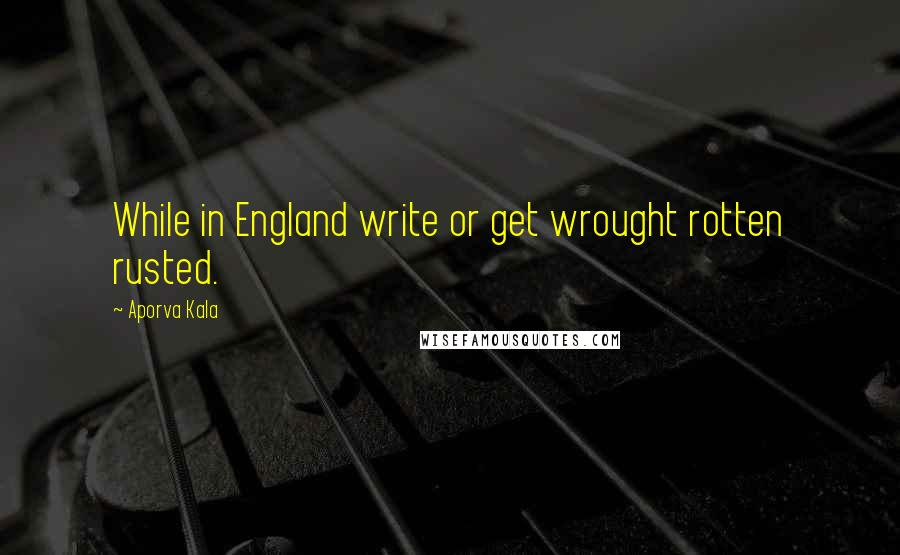 Aporva Kala quotes: While in England write or get wrought rotten rusted.