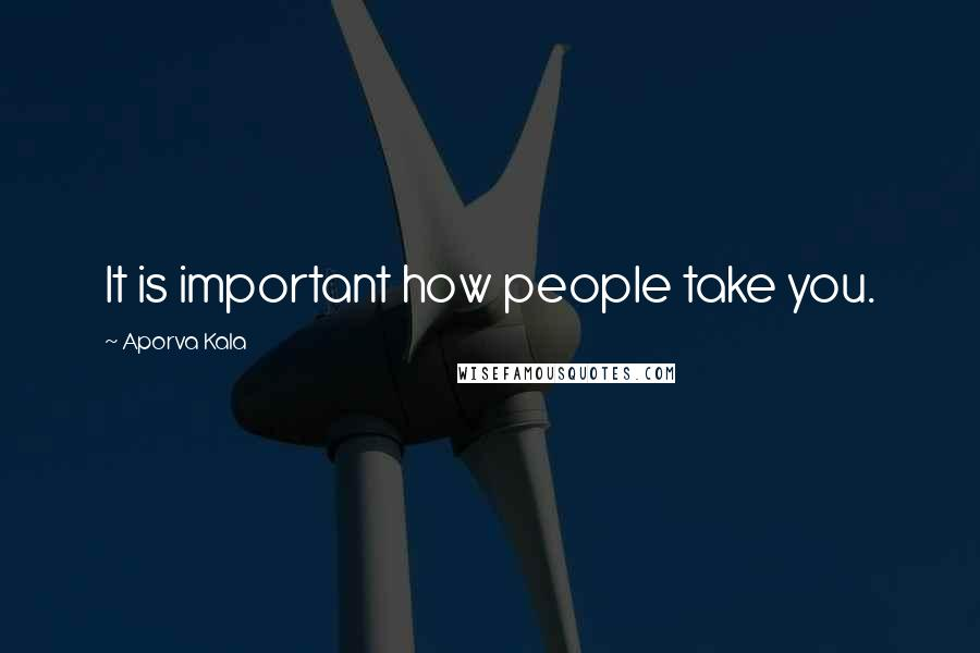 Aporva Kala quotes: It is important how people take you.