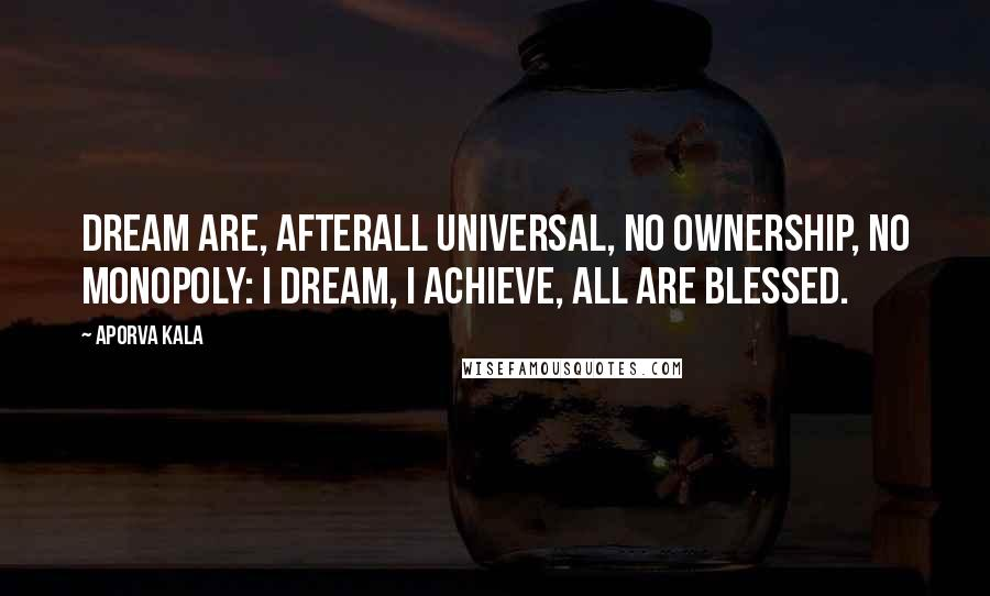Aporva Kala quotes: Dream are, afterall universal, no ownership, no monopoly: i dream, i achieve, all are blessed.