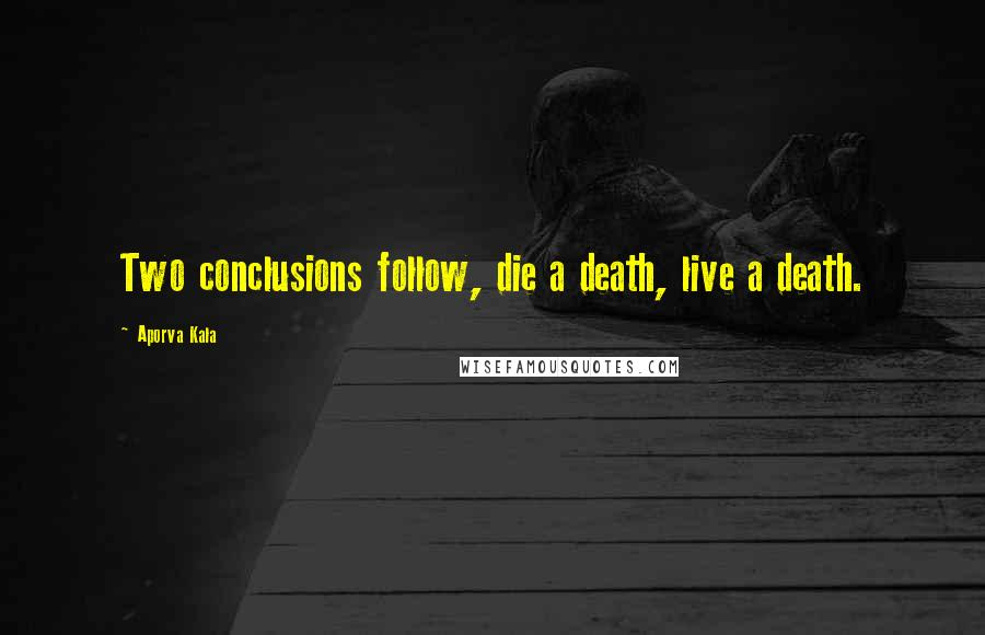 Aporva Kala quotes: Two conclusions follow, die a death, live a death.