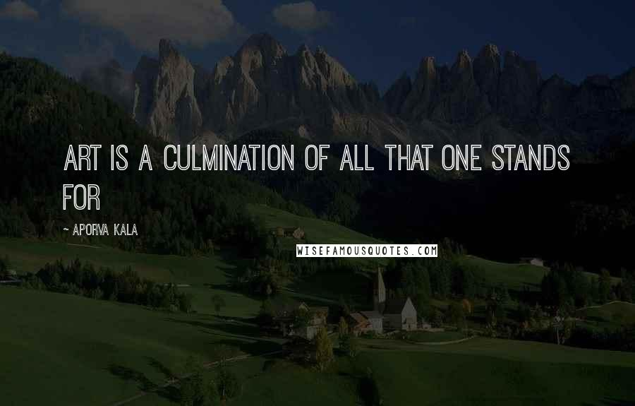 Aporva Kala quotes: Art is a culmination of all that one stands for