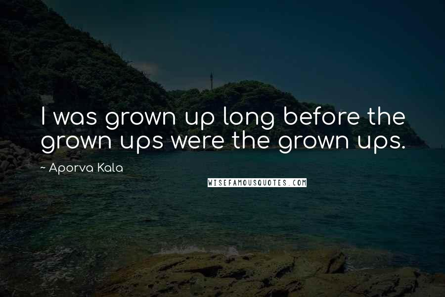 Aporva Kala quotes: I was grown up long before the grown ups were the grown ups.