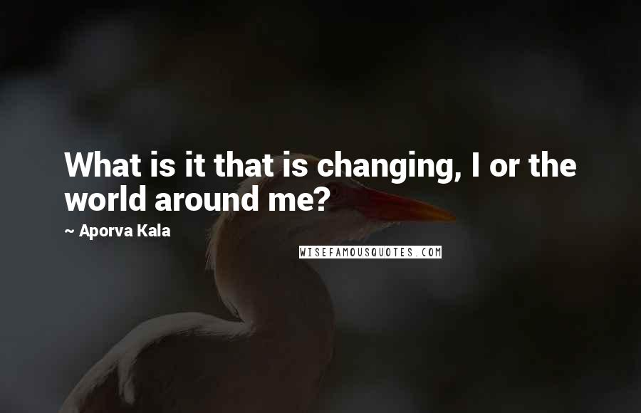 Aporva Kala quotes: What is it that is changing, I or the world around me?